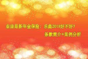 泰康最新年金险:乐鑫2018草稿介绍+费率表+0岁案例